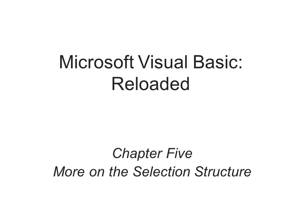 Microsoft Visual Basic: Reloaded Chapter Five More on the Selection Structure