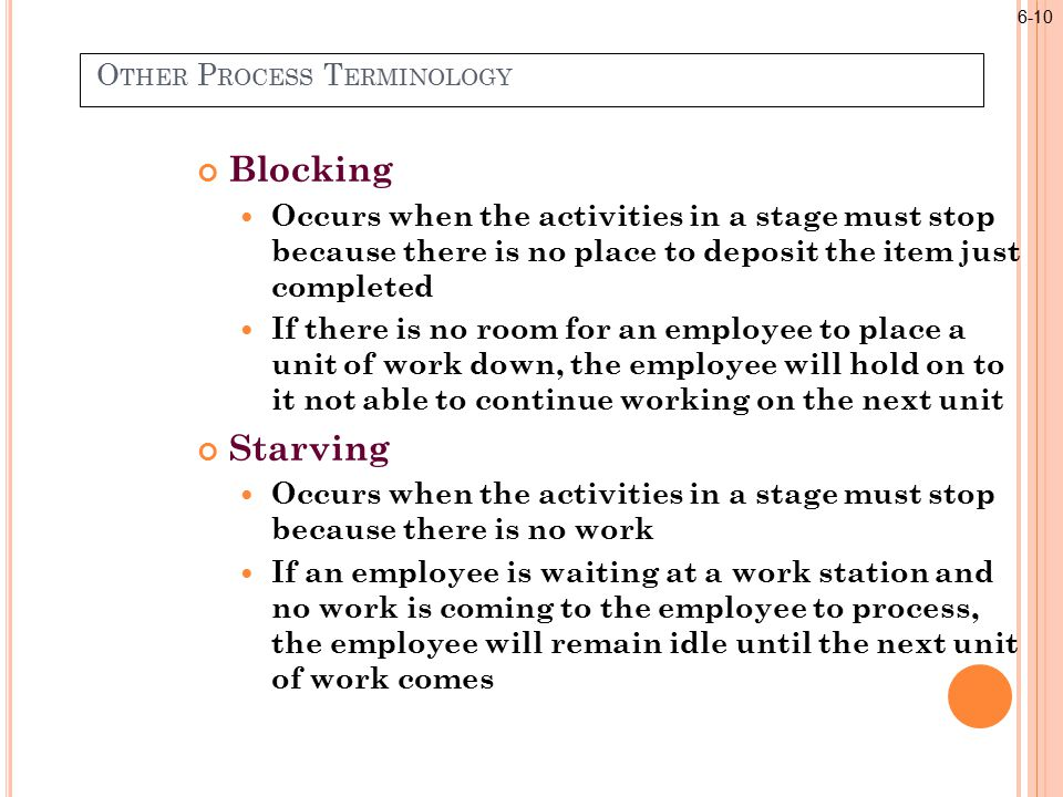 O THER P ROCESS T ERMINOLOGY Blocking Occurs when the activities in a stage must stop because there is no place to deposit the item just completed If there is no room for an employee to place a unit of work down, the employee will hold on to it not able to continue working on the next unit Starving Occurs when the activities in a stage must stop because there is no work If an employee is waiting at a work station and no work is coming to the employee to process, the employee will remain idle until the next unit of work comes 6-10