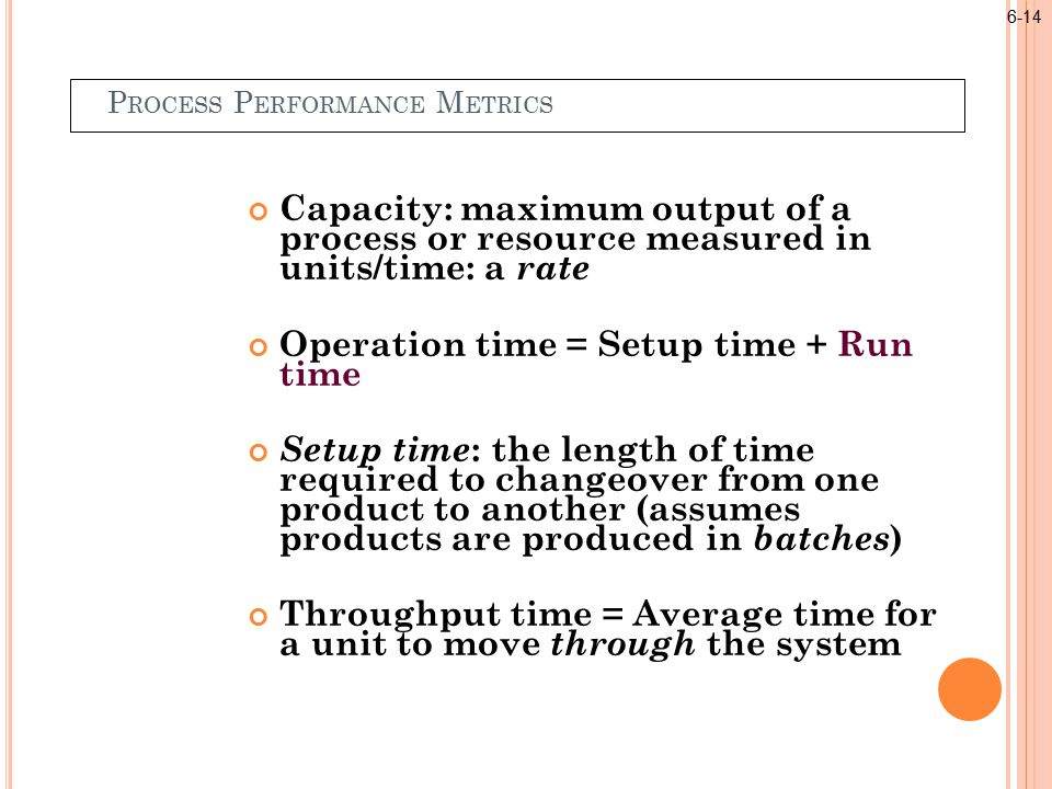 P ROCESS P ERFORMANCE M ETRICS Capacity: maximum output of a process or resource measured in units/time: a rate Operation time = Setup time + Run time Setup time : the length of time required to changeover from one product to another (assumes products are produced in batches ) Throughput time = Average time for a unit to move through the system 6-14