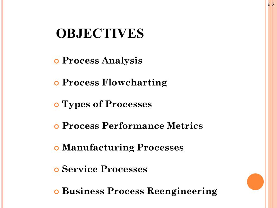 Process Analysis Process Flowcharting Types of Processes Process Performance Metrics Manufacturing Processes Service Processes Business Process Reengineering OBJECTIVES 6-2