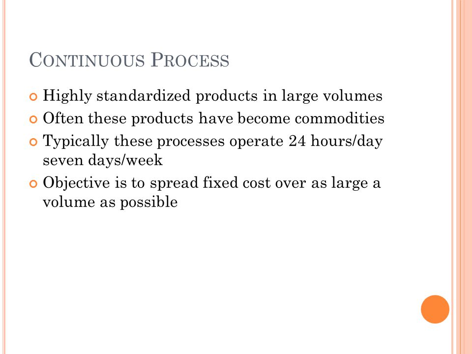 C ONTINUOUS P ROCESS Highly standardized products in large volumes Often these products have become commodities Typically these processes operate 24 hours/day seven days/week Objective is to spread fixed cost over as large a volume as possible