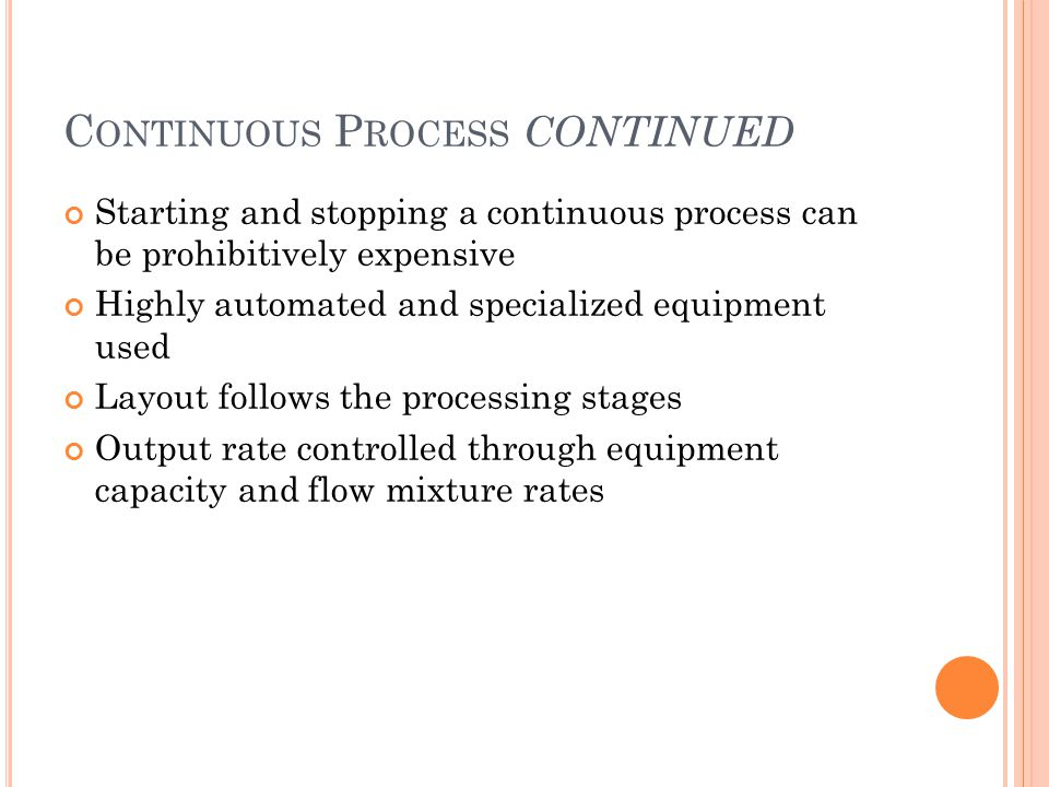 C ONTINUOUS P ROCESS CONTINUED Starting and stopping a continuous process can be prohibitively expensive Highly automated and specialized equipment used Layout follows the processing stages Output rate controlled through equipment capacity and flow mixture rates