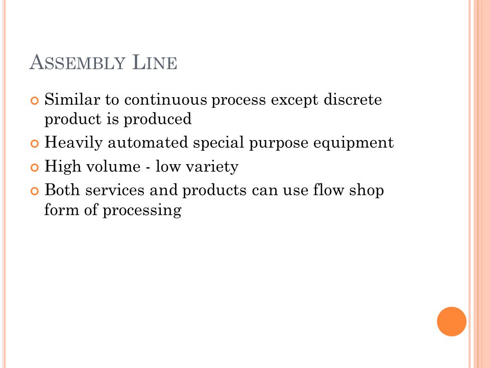 A SSEMBLY L INE Similar to continuous process except discrete product is produced Heavily automated special purpose equipment High volume - low variety Both services and products can use flow shop form of processing