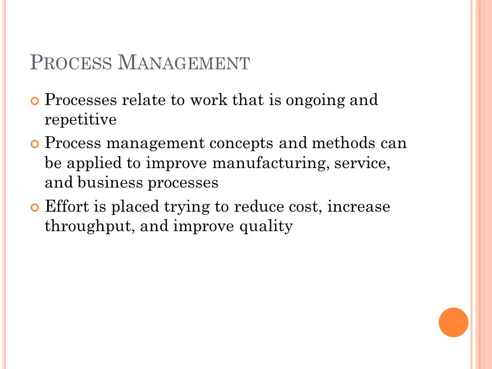 P ROCESS M ANAGEMENT Processes relate to work that is ongoing and repetitive Process management concepts and methods can be applied to improve manufacturing, service, and business processes Effort is placed trying to reduce cost, increase throughput, and improve quality