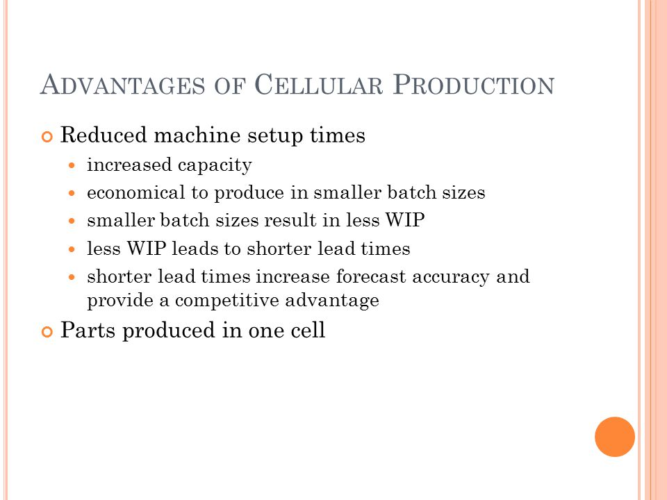 A DVANTAGES OF C ELLULAR P RODUCTION Reduced machine setup times increased capacity economical to produce in smaller batch sizes smaller batch sizes result in less WIP less WIP leads to shorter lead times shorter lead times increase forecast accuracy and provide a competitive advantage Parts produced in one cell