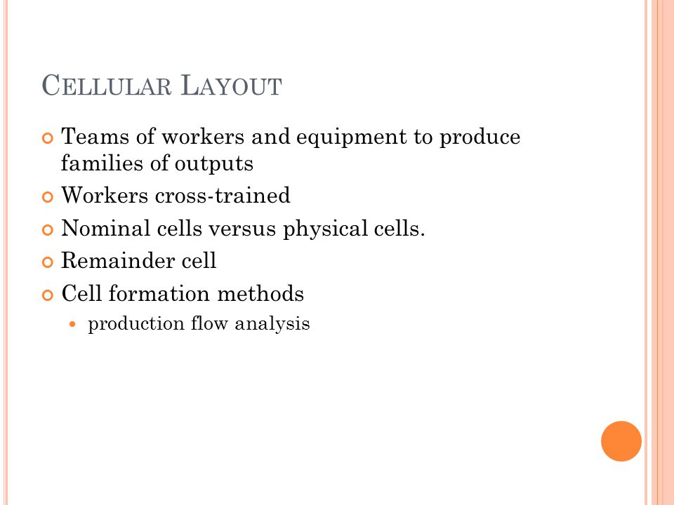 C ELLULAR L AYOUT Teams of workers and equipment to produce families of outputs Workers cross-trained Nominal cells versus physical cells.