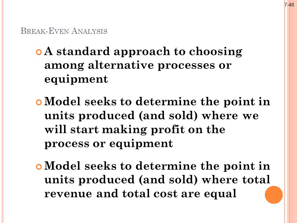 B REAK -E VEN A NALYSIS A standard approach to choosing among alternative processes or equipment Model seeks to determine the point in units produced (and sold) where we will start making profit on the process or equipment Model seeks to determine the point in units produced (and sold) where total revenue and total cost are equal 7-46