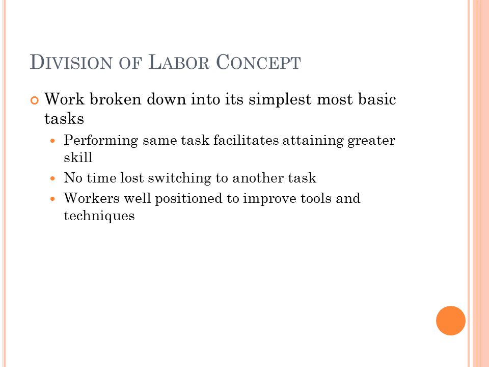 D IVISION OF L ABOR C ONCEPT Work broken down into its simplest most basic tasks Performing same task facilitates attaining greater skill No time lost switching to another task Workers well positioned to improve tools and techniques