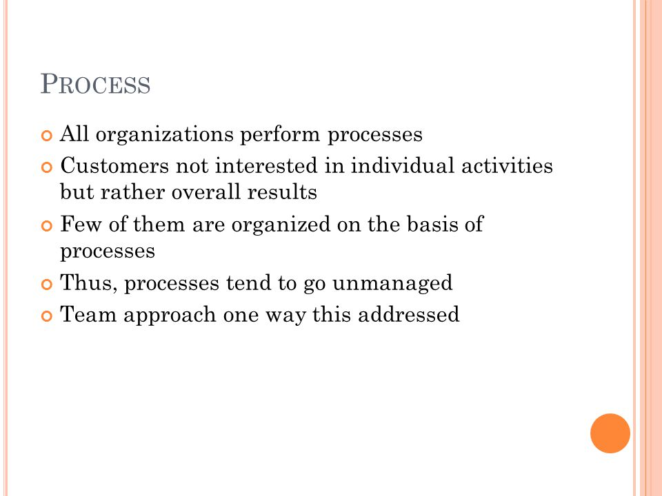 P ROCESS All organizations perform processes Customers not interested in individual activities but rather overall results Few of them are organized on the basis of processes Thus, processes tend to go unmanaged Team approach one way this addressed