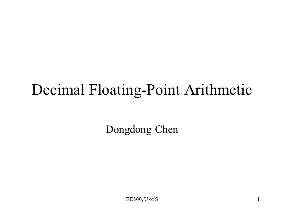 EE800, U of S1 Decimal Floating-Point Arithmetic Dongdong Chen