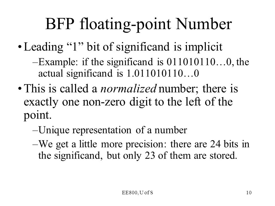"""EE800, U of S10 BFP floating-point Number Leading """"1"""" bit of significand is implicit –Example: if the significand is 011010110…0, the actual significa"""