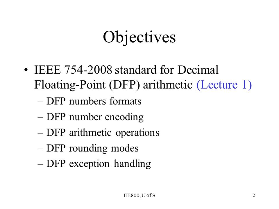 EE800, U of S2 Objectives IEEE 754-2008 standard for Decimal Floating-Point (DFP) arithmetic (Lecture 1) –DFP numbers formats –DFP number encoding –DF