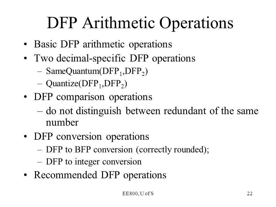 EE800, U of S22 Basic DFP arithmetic operations Two decimal-specific DFP operations –SameQuantum(DFP 1,DFP 2 ) –Quantize(DFP 1,DFP 2 ) DFP comparison