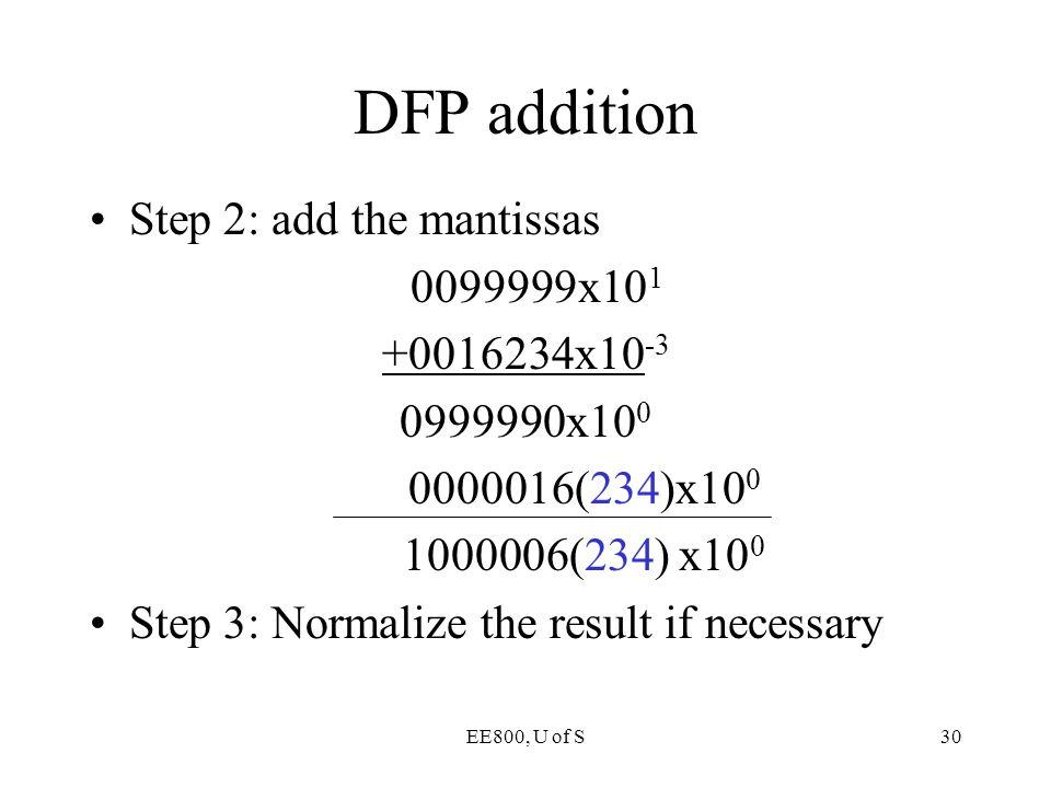EE800, U of S30 DFP addition Step 2: add the mantissas 0099999x10 1 +0016234x10 -3 0999990x10 0 0000016(234)x10 0 1000006(234) x10 0 Step 3: Normalize