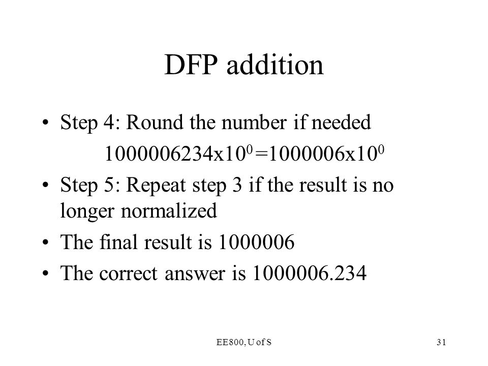 EE800, U of S31 DFP addition Step 4: Round the number if needed 1000006234x10 0 =1000006x10 0 Step 5: Repeat step 3 if the result is no longer normali