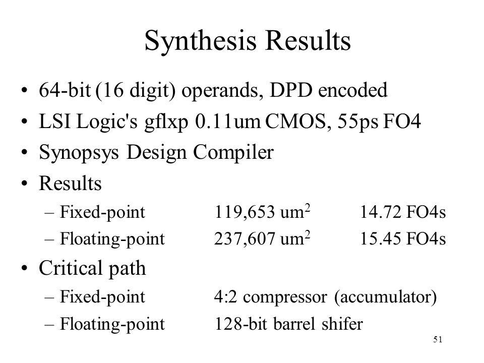 51 Synthesis Results 64-bit (16 digit) operands, DPD encoded LSI Logic's gflxp 0.11um CMOS, 55ps FO4 Synopsys Design Compiler Results –Fixed-point119,