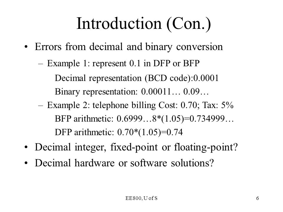 EE800, U of S6 Introduction (Con.) Errors from decimal and binary conversion –Example 1: represent 0.1 in DFP or BFP Decimal representation (BCD code)