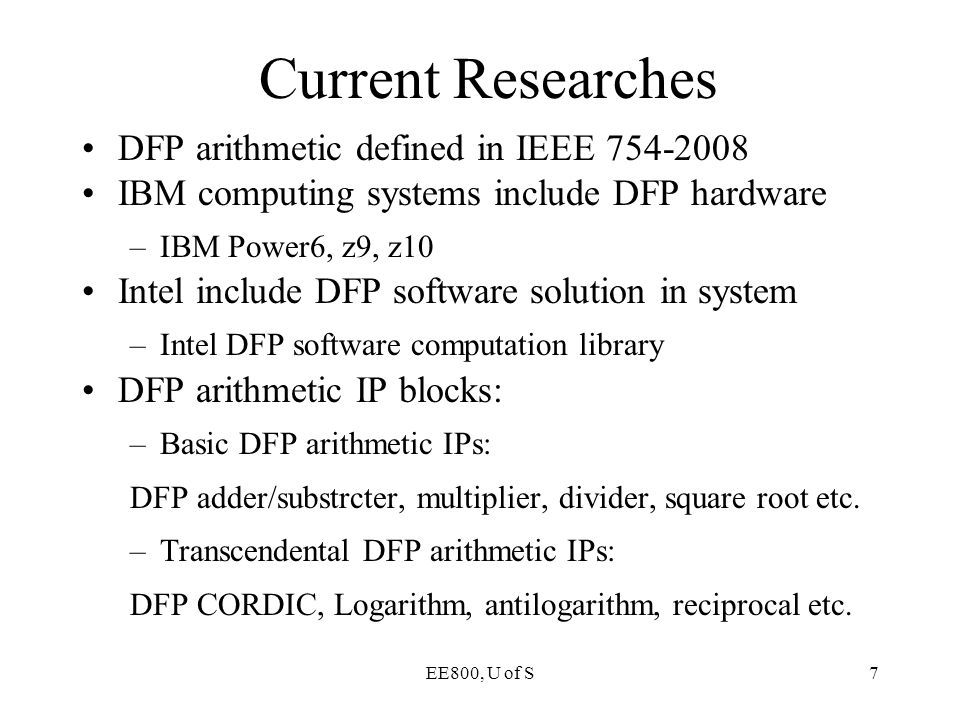 EE800, U of S7 DFP arithmetic defined in IEEE 754-2008 IBM computing systems include DFP hardware –IBM Power6, z9, z10 Intel include DFP software solu