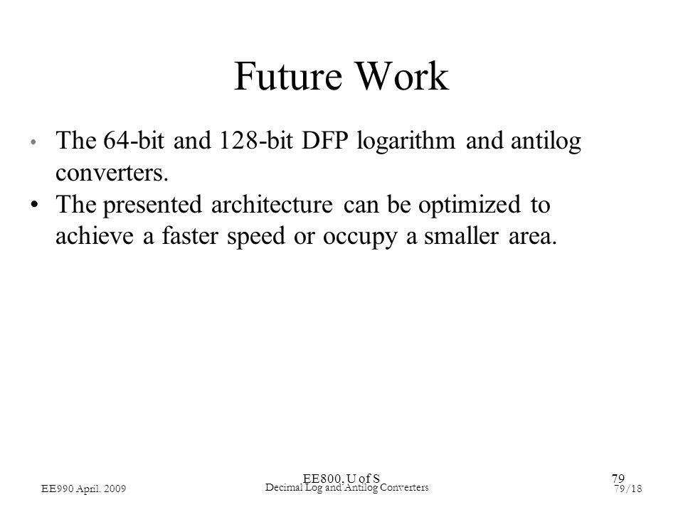EE800, U of S79 EE990 April. 200979/18 Decimal Log and Antilog Converters Future Work The 64-bit and 128-bit DFP logarithm and antilog converters. The