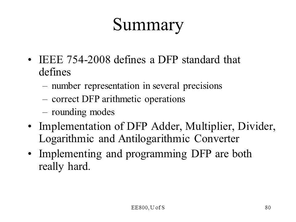 EE800, U of S80 Summary IEEE 754-2008 defines a DFP standard that defines –number representation in several precisions –correct DFP arithmetic operati