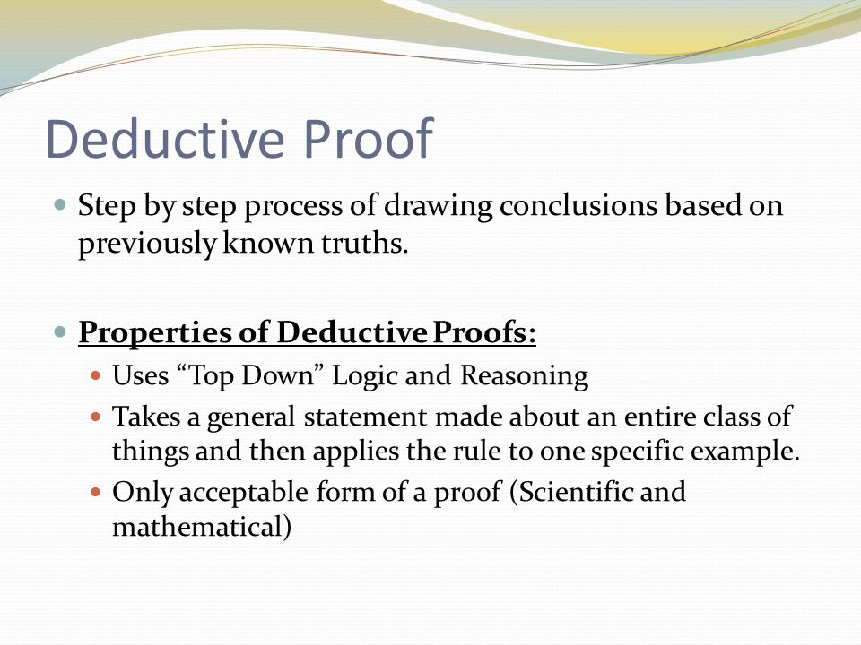 Deductive Proof Step by step process of drawing conclusions based on previously known truths.