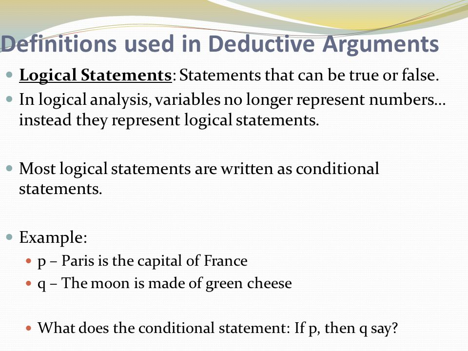 Definitions used in Deductive Arguments Logical Statements: Statements that can be true or false.