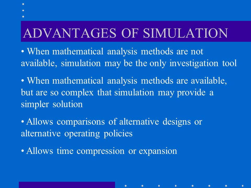 DISADVANTAGES OF SIMULATION For a stochastic model, simulation estimates the output while an analytical solution, if available, produces the exact output Often expensive and time consuming to develop An invalid model may result with confidence in wrong results.