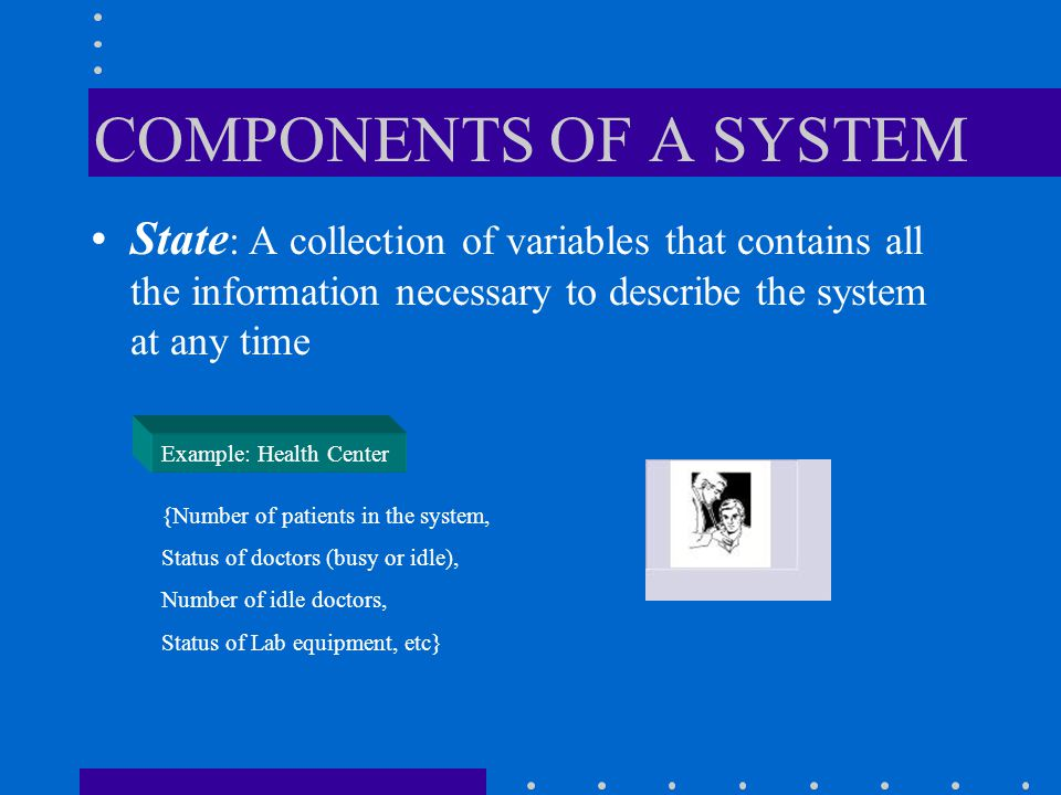 Event: An instantaneous occurrence that changes the state of the system Example: Health Centre Arrival of a new patient, Completion of service (i.e., examination) Failure of medical equipment, etc.