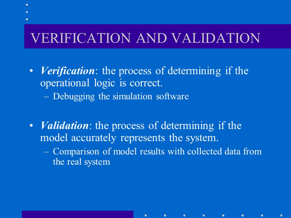 VERIFICATION AND VALIDATION Conceptual model Logical model Simulation model Real World System VERIFICATION VALIDATION