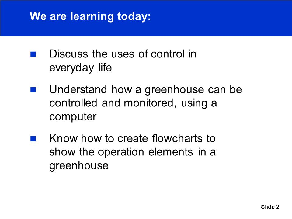 Slide 2 We are learning today: Discuss the uses of control in everyday life Understand how a greenhouse can be controlled and monitored, using a computer Know how to create flowcharts to show the operation elements in a greenhouse