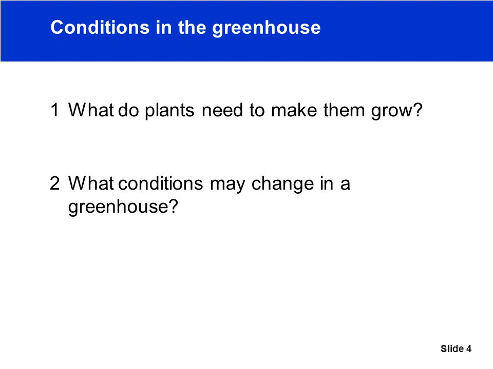 Slide 4 Conditions in the greenhouse 1What do plants need to make them grow.