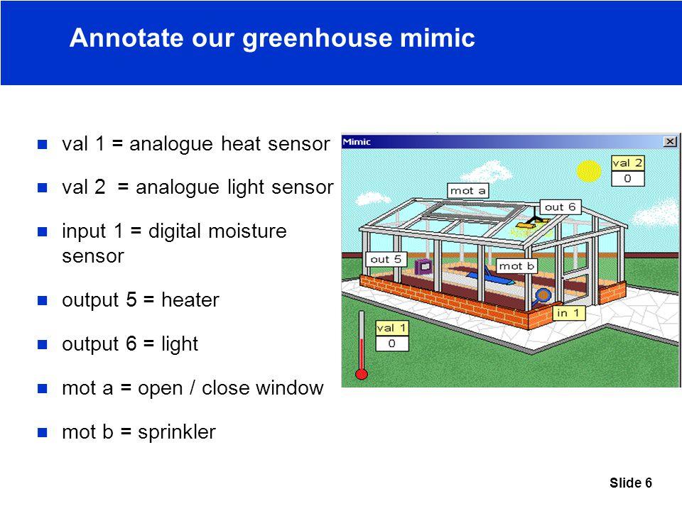 Slide 6 Annotate our greenhouse mimic val 1 = analogue heat sensor val 2 = analogue light sensor input 1 = digital moisture sensor output 5 = heater output 6 = light mot a = open / close window mot b = sprinkler