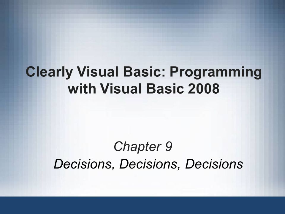 Clearly Visual Basic: Programming with Visual Basic 2008 Chapter 9 Decisions, Decisions, Decisions