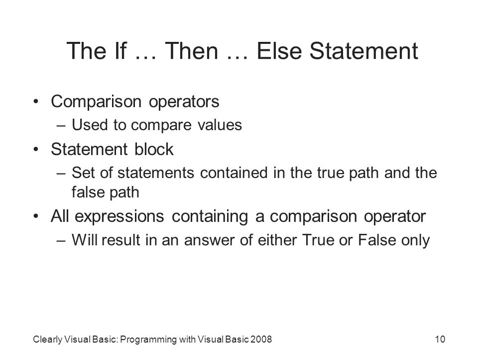 The If … Then … Else Statement Comparison operators –Used to compare values Statement block –Set of statements contained in the true path and the false path All expressions containing a comparison operator –Will result in an answer of either True or False only 10Clearly Visual Basic: Programming with Visual Basic 2008