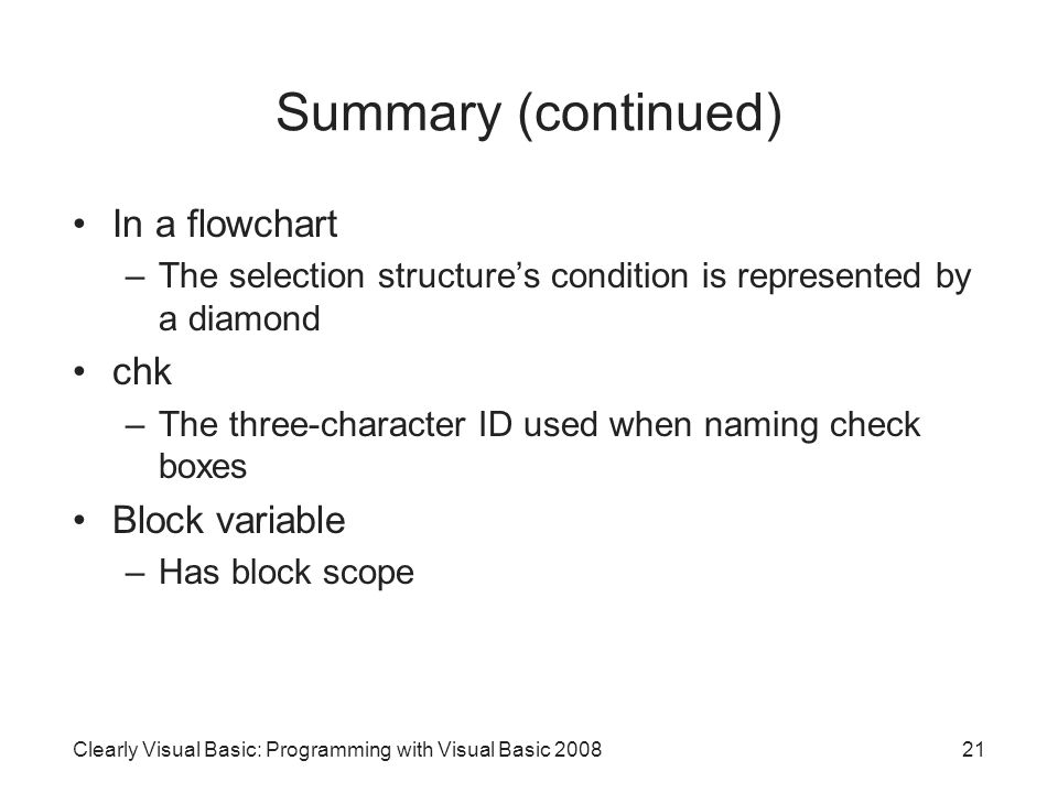Summary (continued) In a flowchart –The selection structure's condition is represented by a diamond chk –The three-character ID used when naming check boxes Block variable –Has block scope 21Clearly Visual Basic: Programming with Visual Basic 2008