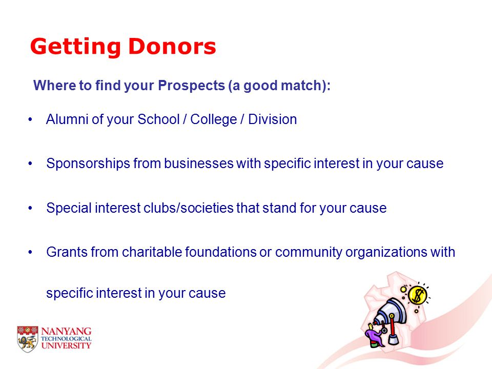 Where to find your Prospects (a good match): Alumni of your School / College / Division Sponsorships from businesses with specific interest in your cause Special interest clubs/societies that stand for your cause Grants from charitable foundations or community organizations with specific interest in your cause Getting Donors