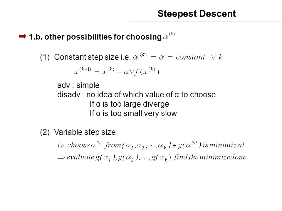Steepest Descent 1.b. other possibilities for choosing (1)Constant step size i.e. adv : simple disadv : no idea of which value of α to choose If α is