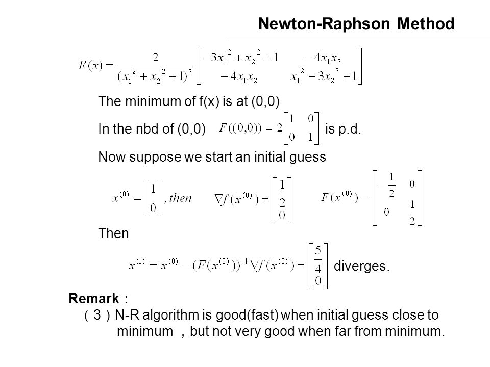 Newton-Raphson Method The minimum of f(x) is at (0,0) In the nbd of (0,0) is p.d. Now suppose we start an initial guess Then diverges. Remark : ( 3 )