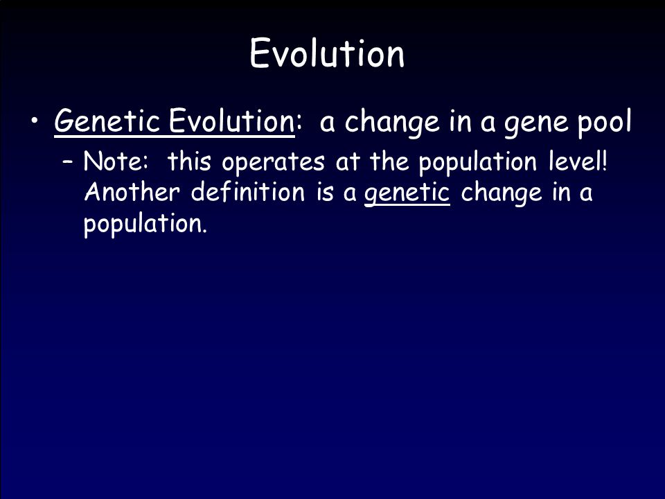 Evolution Genetic Evolution: a change in a gene pool –Note: this operates at the population level.