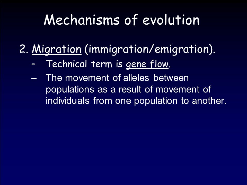Mechanisms of evolution 2. Migration (immigration/emigration). –Technical term is gene flow. –The movement of alleles between populations as a result