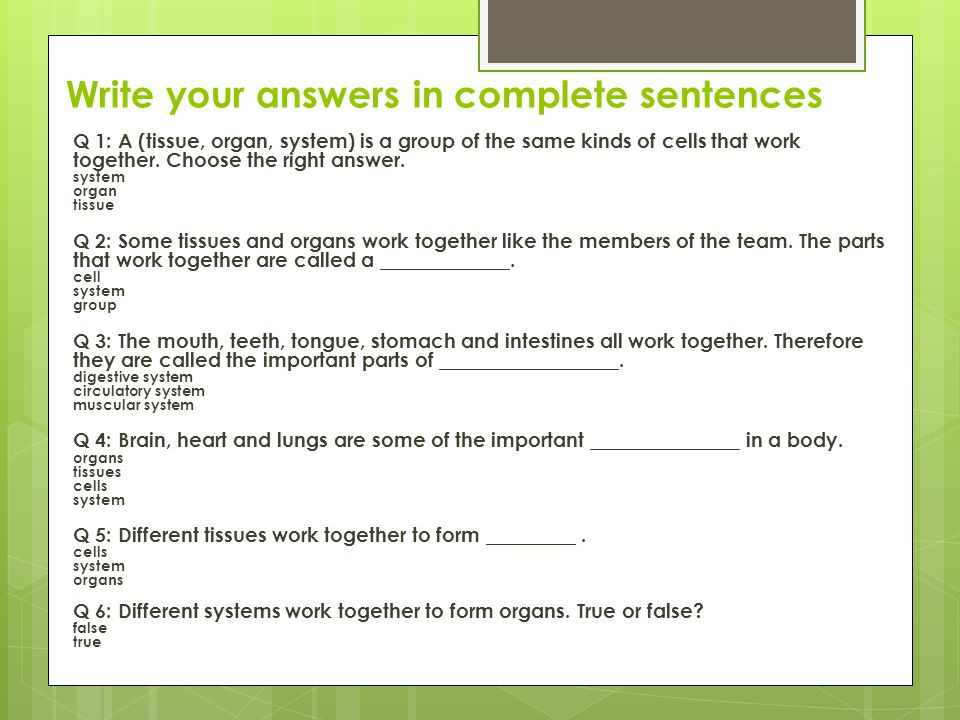 Write your answers in complete sentences Q 1: A (tissue, organ, system) is a group of the same kinds of cells that work together. Choose the right ans
