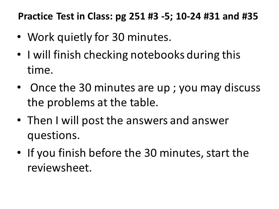Practice Test in Class: pg 251 #3 -5; 10-24 #31 and #35 Work quietly for 30 minutes.