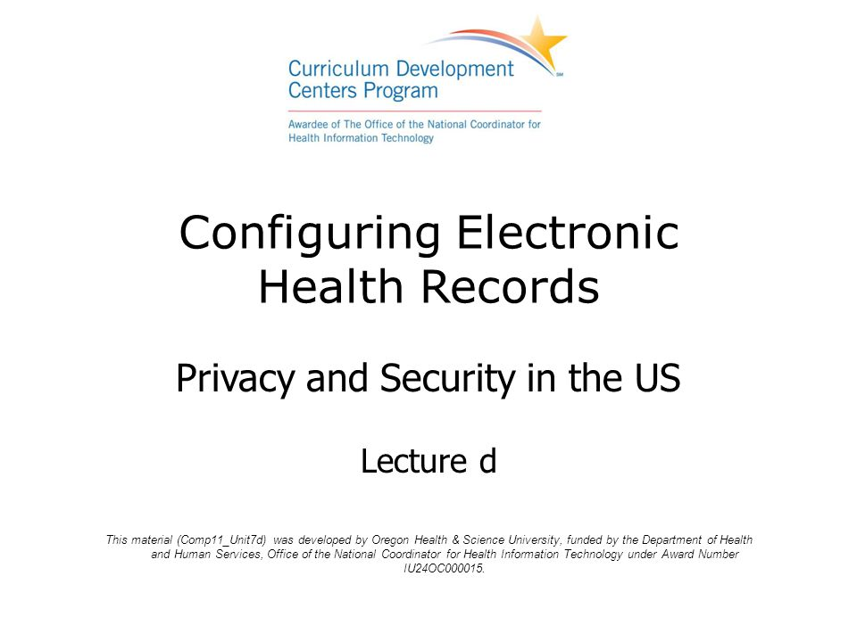 Configuring Electronic Health Records Privacy and Security in the US Lecture d This material (Comp11_Unit7d) was developed by Oregon Health & Science