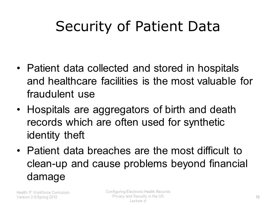 Security of Patient Data Patient data collected and stored in hospitals and healthcare facilities is the most valuable for fraudulent use Hospitals ar