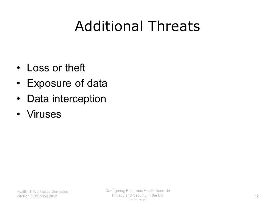 Additional Threats Loss or theft Exposure of data Data interception Viruses 12 Health IT Workforce Curriculum Version 3.0/Spring 2012 Configuring Elec