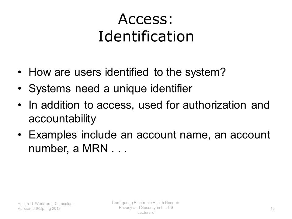 Access: Identification How are users identified to the system? Systems need a unique identifier In addition to access, used for authorization and acco