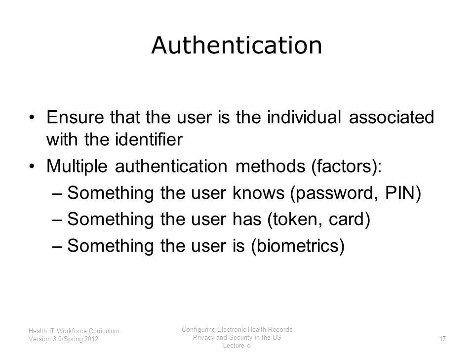 Authentication Ensure that the user is the individual associated with the identifier Multiple authentication methods (factors): –Something the user kn