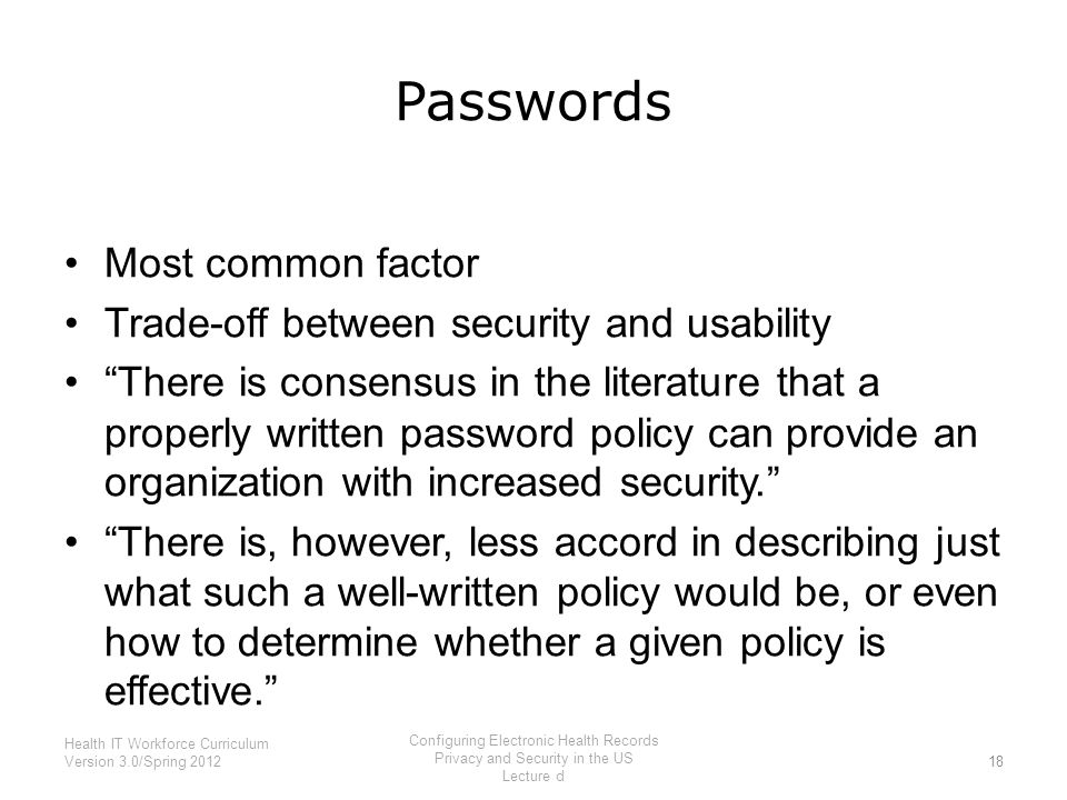 "Passwords Most common factor Trade-off between security and usability ""There is consensus in the literature that a properly written password policy ca"
