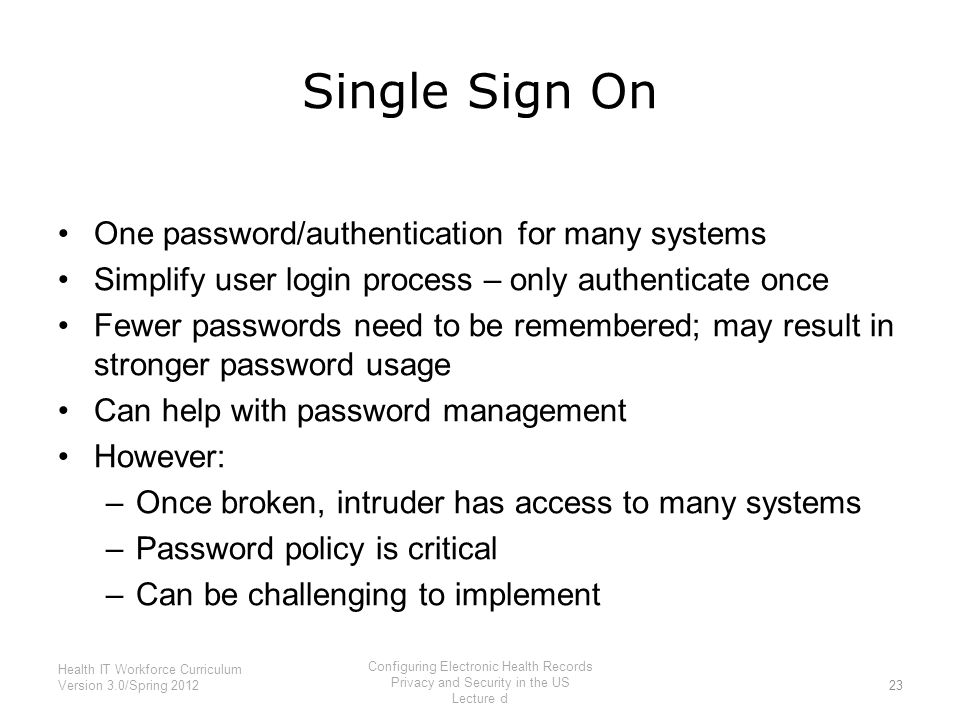 Single Sign On One password/authentication for many systems Simplify user login process – only authenticate once Fewer passwords need to be remembered