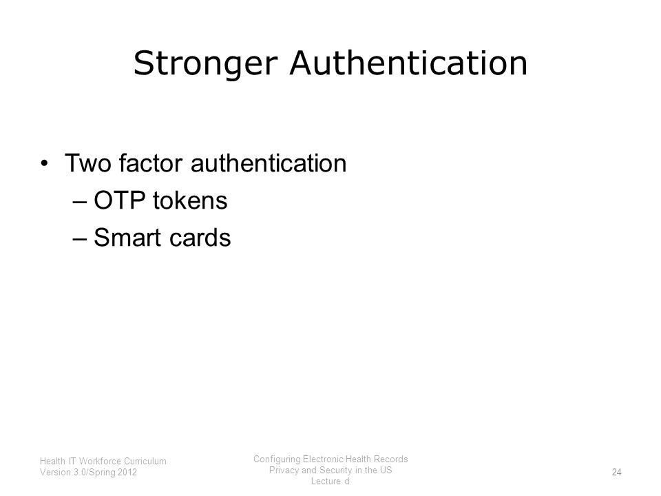 Stronger Authentication Two factor authentication –OTP tokens –Smart cards 24 Health IT Workforce Curriculum Version 3.0/Spring 2012 Configuring Elect